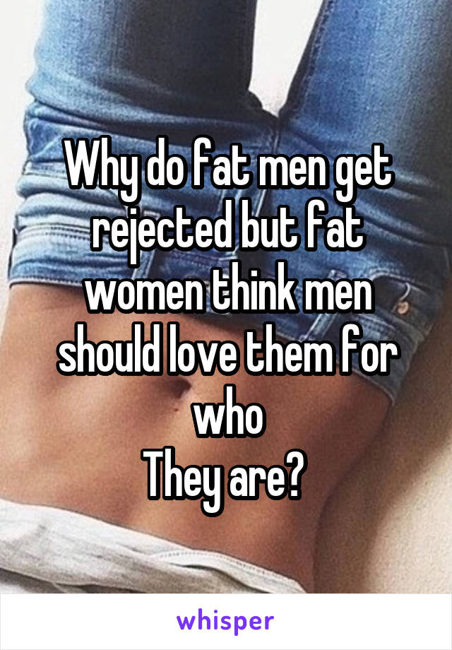 Why do fat men get rejected but fat women think men should love them for who They are?