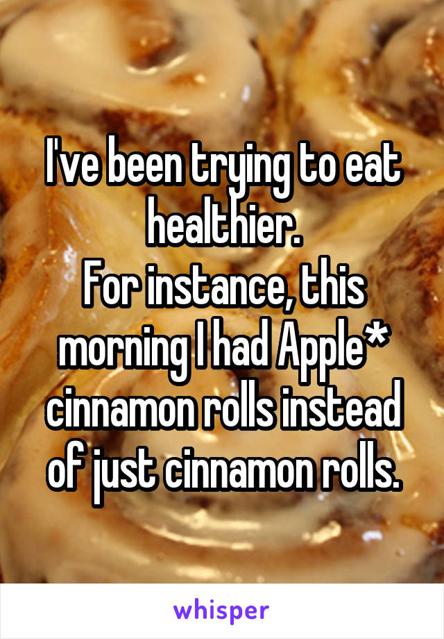 I've been trying to eat healthier. For instance, this morning I had Apple* cinnamon rolls instead of just cinnamon rolls.