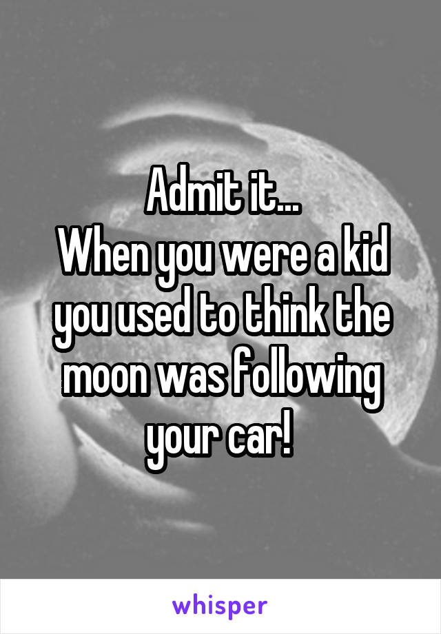 Admit it... When you were a kid you used to think the moon was following your car!