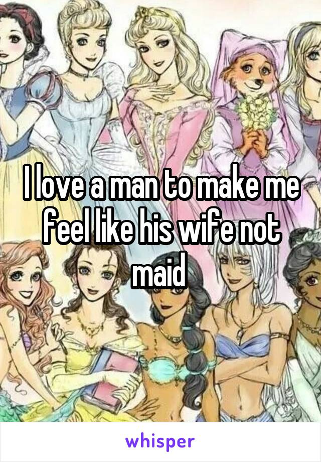 I love a man to make me feel like his wife not maid