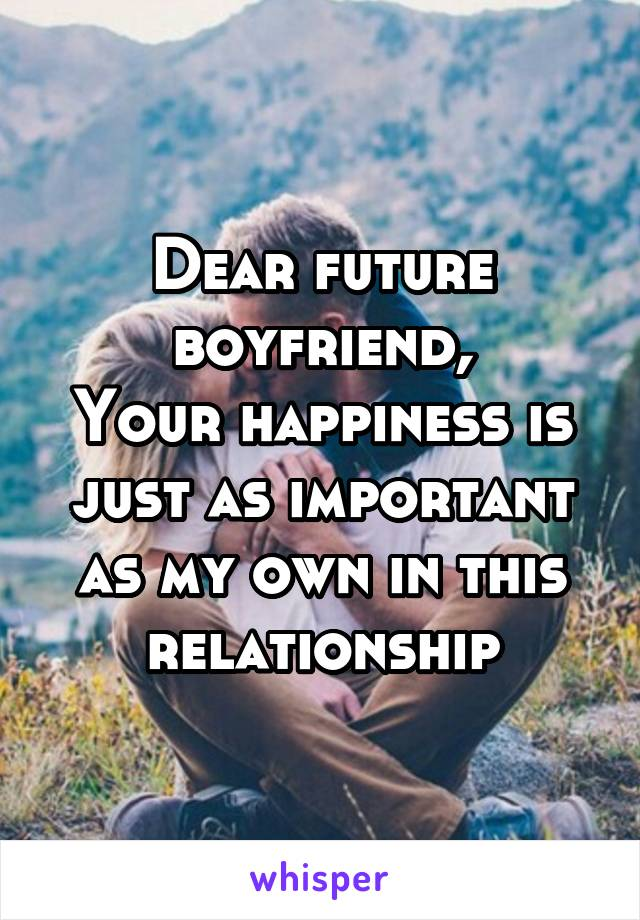 Dear future boyfriend, Your happiness is just as important as my own in this relationship