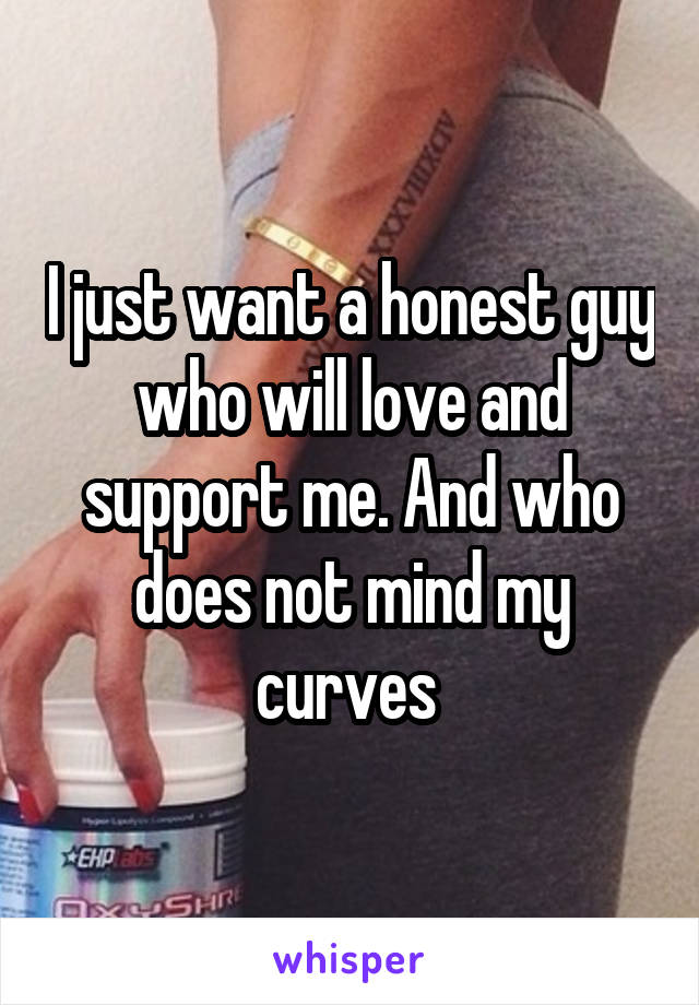 I just want a honest guy who will love and support me. And who does not mind my curves