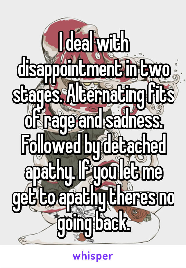 I deal with disappointment in two stages. Alternating fits of rage and sadness. Followed by detached apathy. If you let me get to apathy theres no going back.