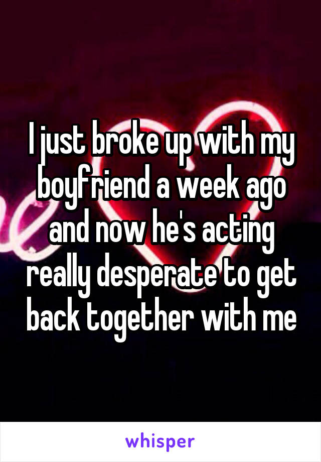 I just broke up with my boyfriend a week ago and now he's acting really desperate to get back together with me