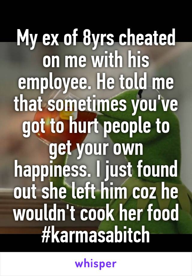 My ex of 8yrs cheated on me with his employee. He told me that sometimes you've got to hurt people to get your own happiness. I just found out she left him coz he wouldn't cook her food #karmasabitch
