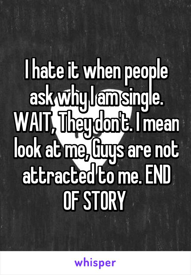 I hate it when people ask why I am single. WAIT, They don't. I mean look at me, Guys are not attracted to me. END OF STORY