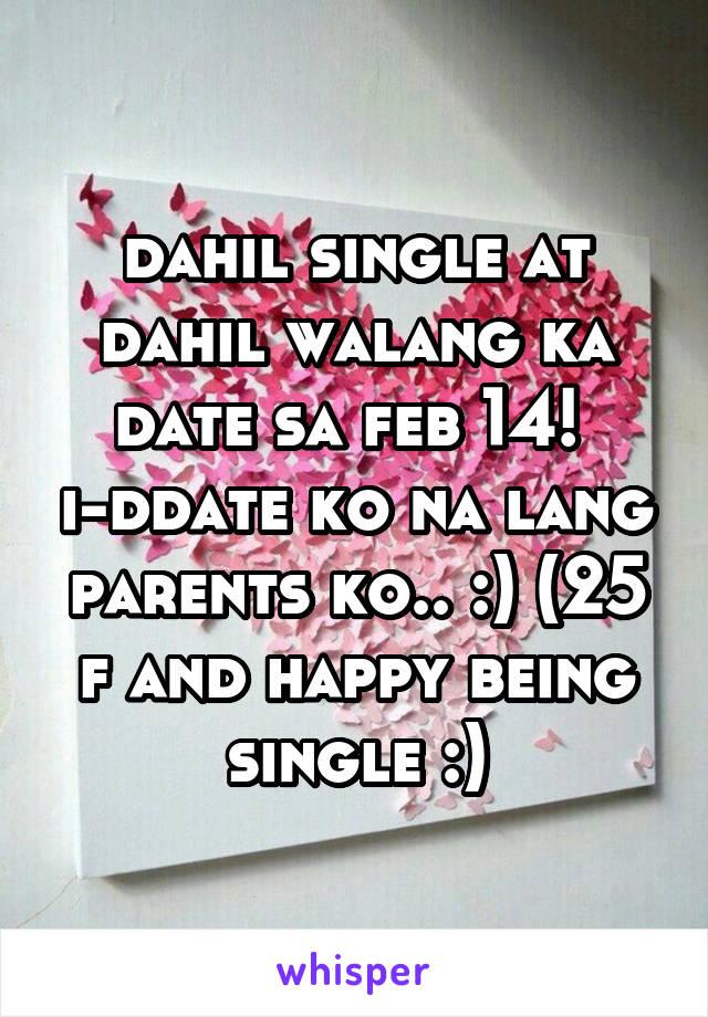 dahil single at dahil walang ka date sa feb 14!  i-ddate ko na lang parents ko.. :) (25 f and happy being single :)