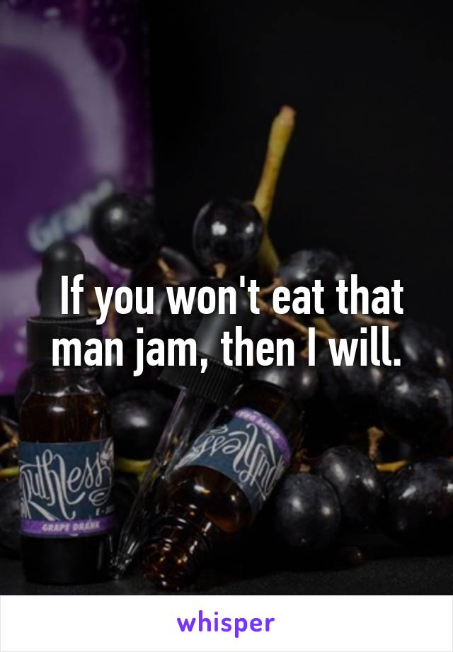If you won't eat that man jam, then I will.