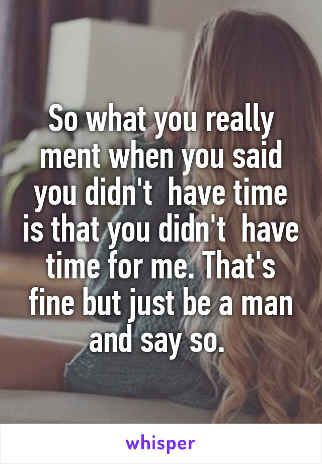 So what you really ment when you said you didn't  have time is that you didn't  have time for me. That's fine but just be a man and say so.
