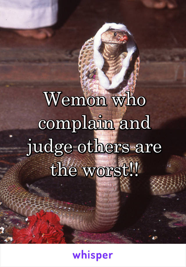 Wemon who complain and judge others are the worst!!