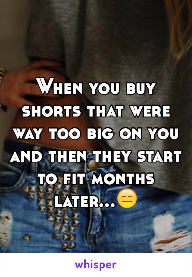 When you buy shorts that were way too big on you and then they start to fit months later...😑
