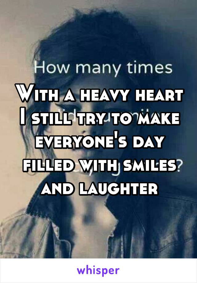 With a heavy heart I still try to make everyone's day filled with smiles and laughter