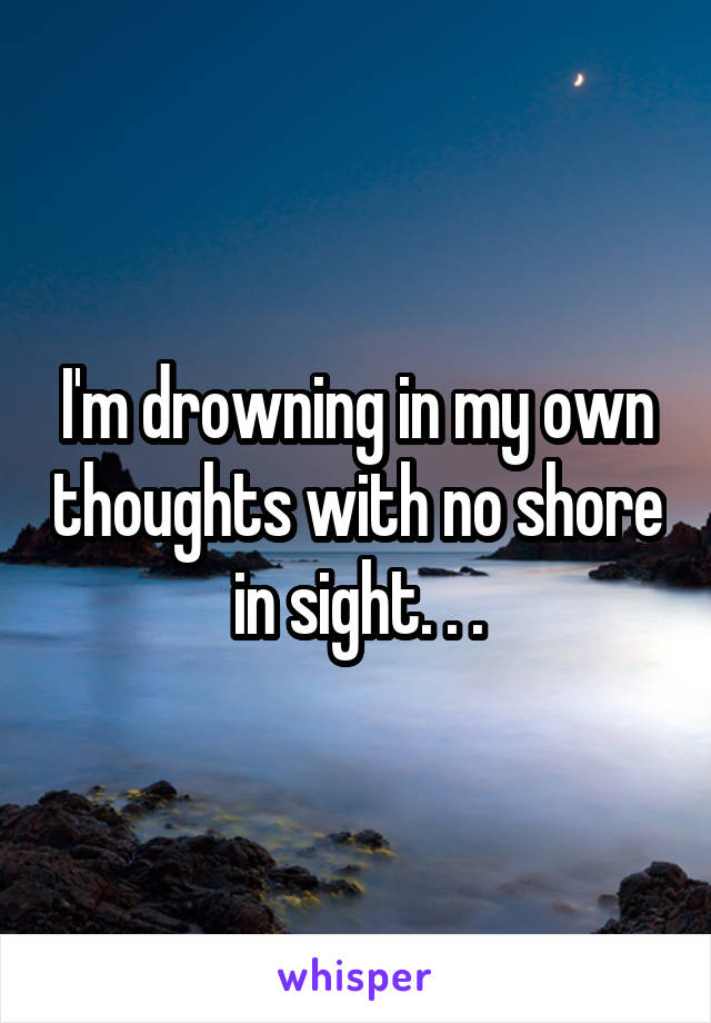 I'm drowning in my own thoughts with no shore in sight. . .