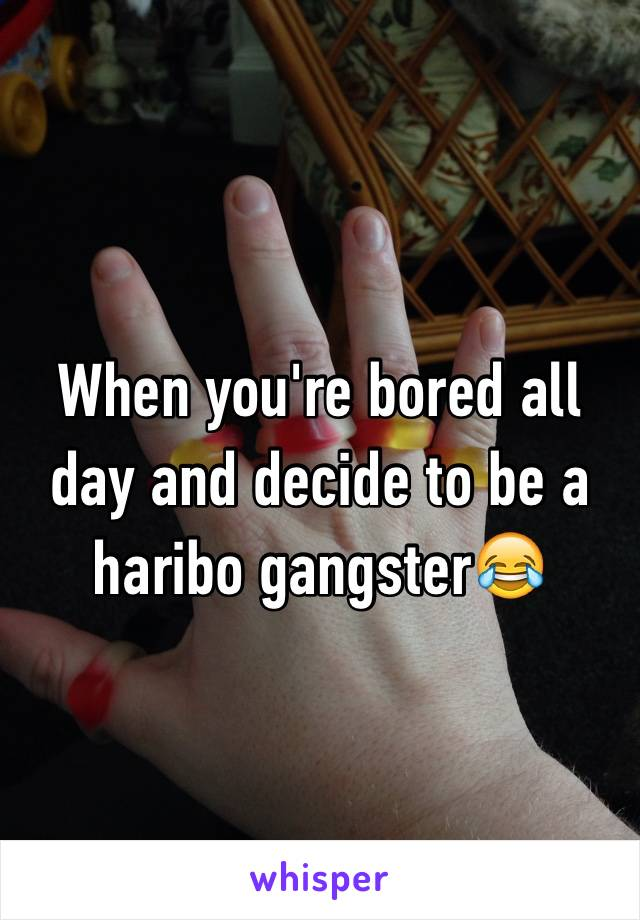 When you're bored all day and decide to be a haribo gangster😂