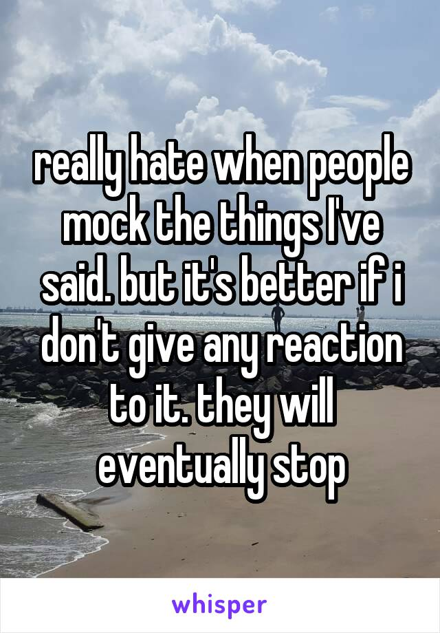 really hate when people mock the things I've said. but it's better if i don't give any reaction to it. they will eventually stop