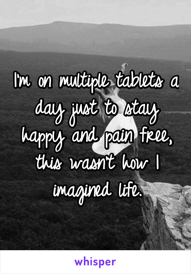 I'm on multiple tablets a day just to stay happy and pain free, this wasn't how I imagined life.