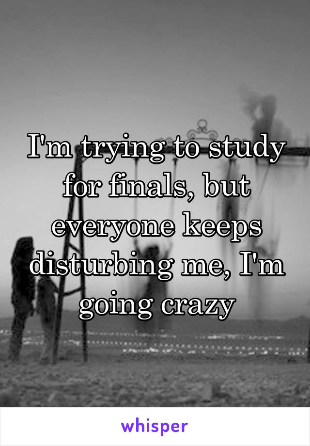 I'm trying to study for finals, but everyone keeps disturbing me, I'm going crazy
