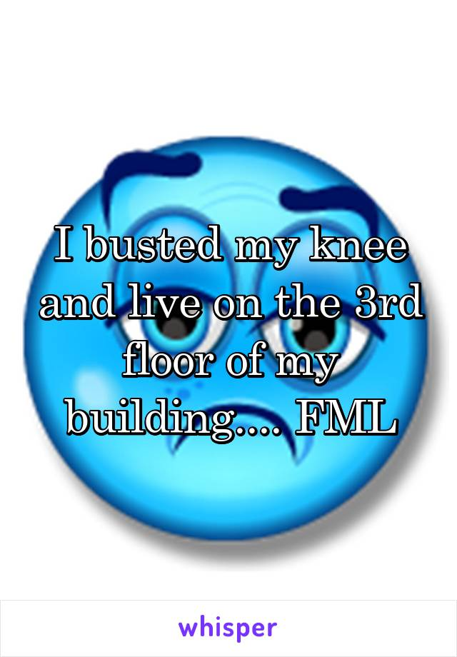 I busted my knee and live on the 3rd floor of my building.... FML