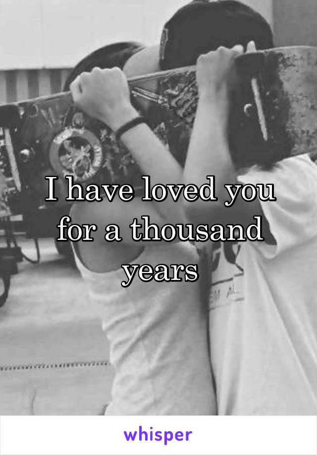I have loved you for a thousand years