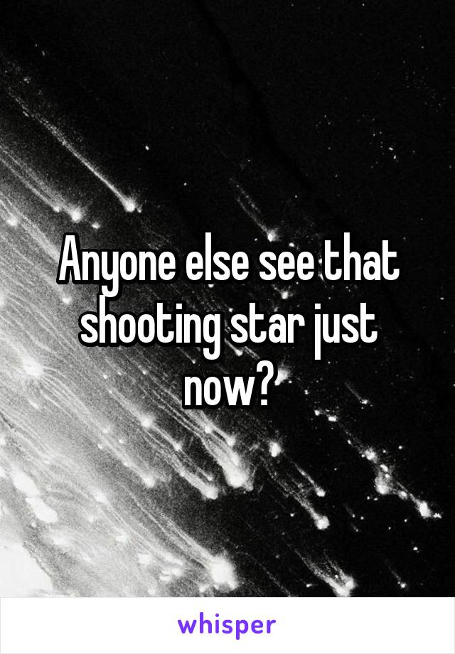 Anyone else see that shooting star just now?