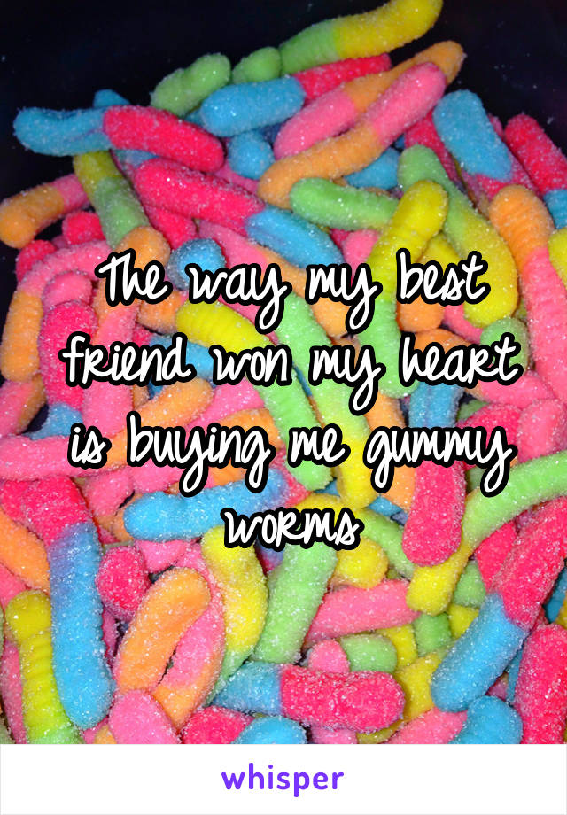 The way my best friend won my heart is buying me gummy worms