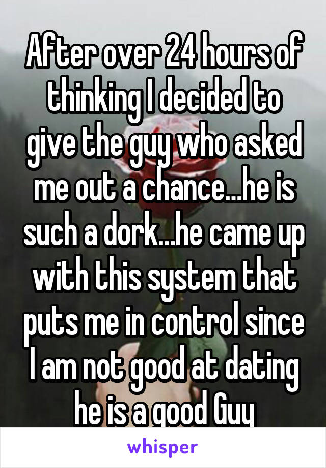 After over 24 hours of thinking I decided to give the guy who asked me out a chance…he is such a dork…he came up with this system that puts me in control since I am not good at dating he is a good Guy