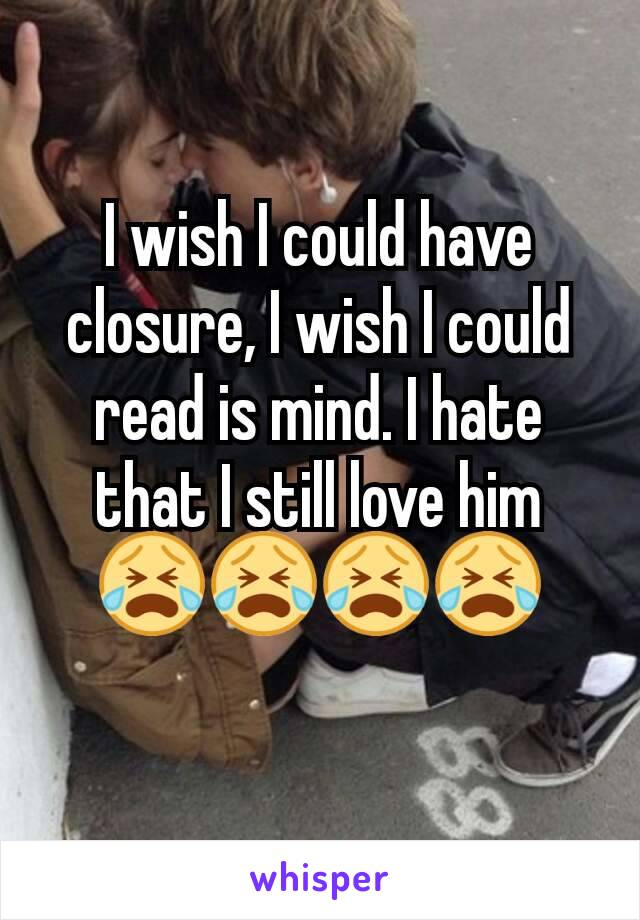I wish I could have closure, I wish I could read is mind. I hate that I still love him 😭😭😭😭