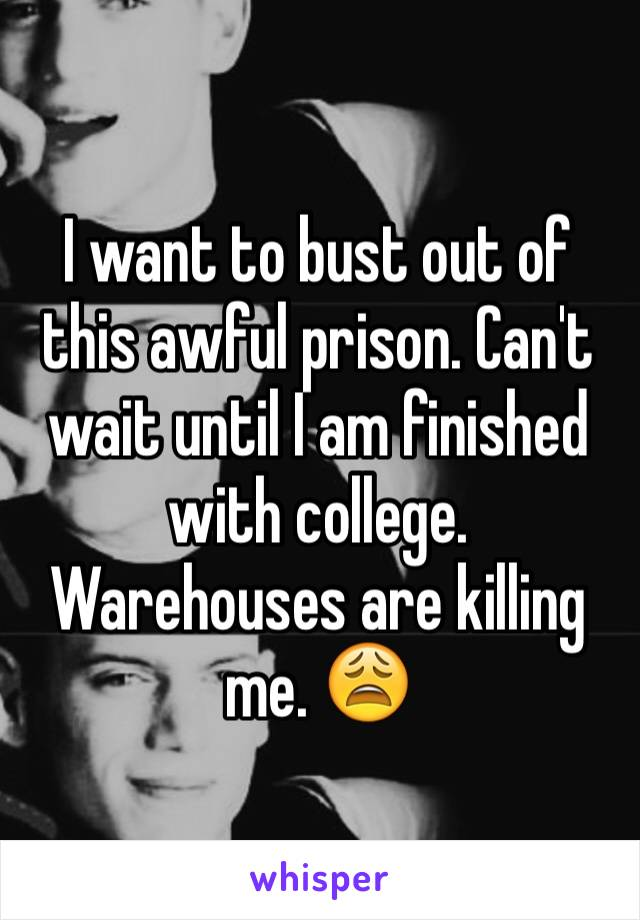 I want to bust out of this awful prison. Can't wait until I am finished with college. Warehouses are killing me. 😩