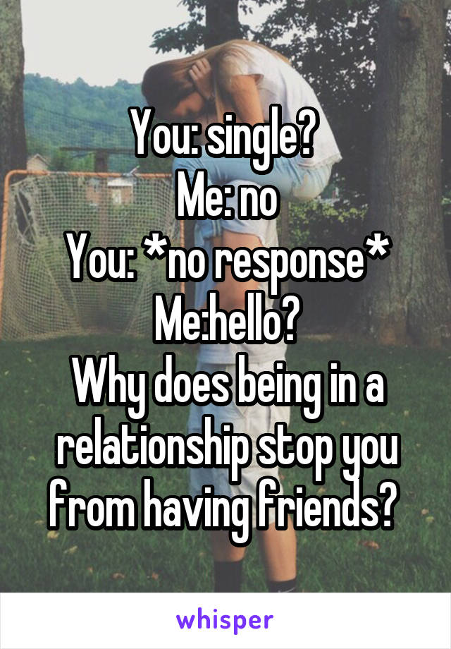 You: single?  Me: no You: *no response* Me:hello? Why does being in a relationship stop you from having friends?