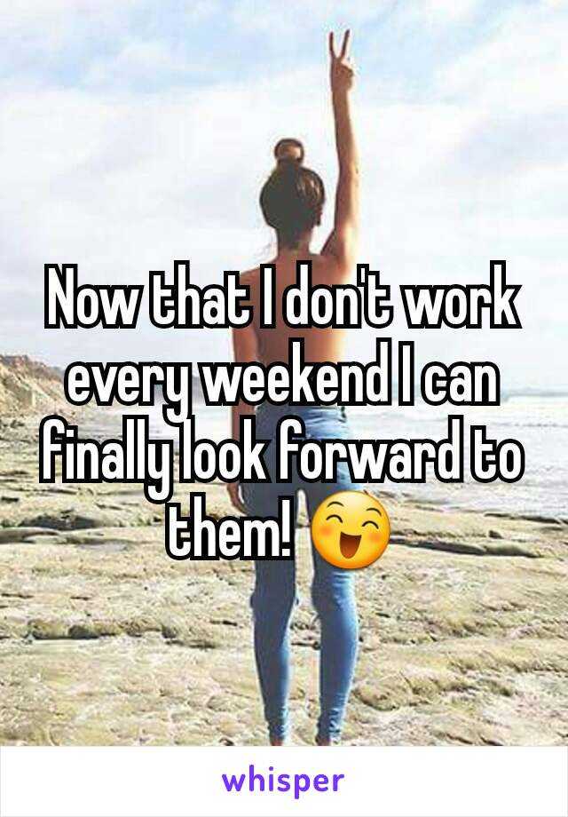 Now that I don't work every weekend I can finally look forward to them! 😄