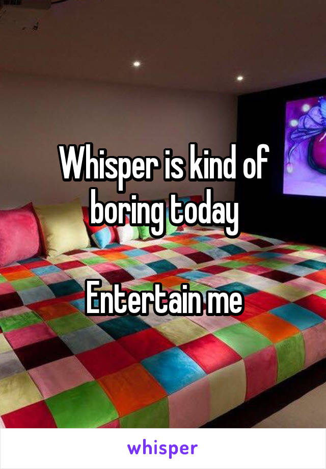 Whisper is kind of boring today  Entertain me