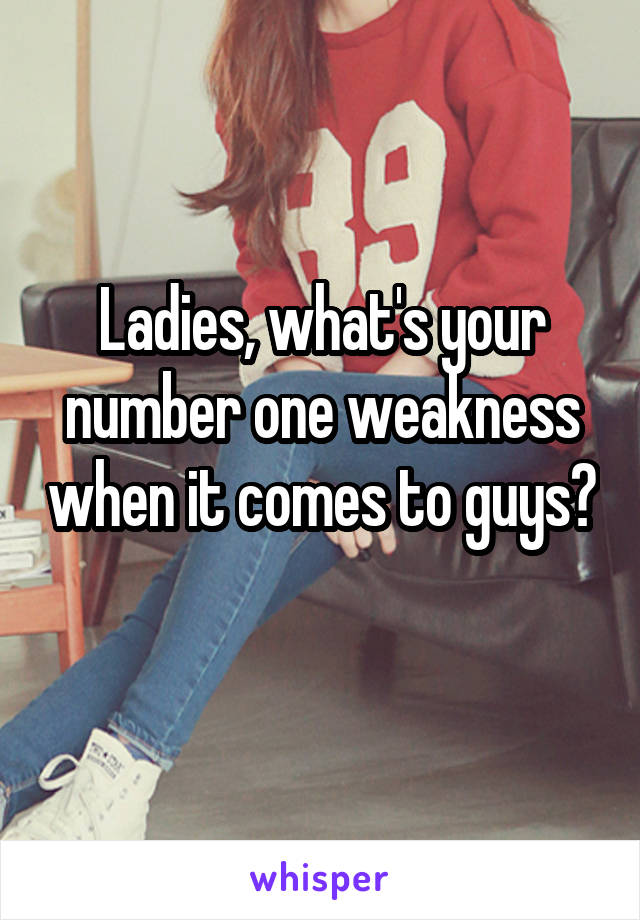 Ladies, what's your number one weakness when it comes to guys?