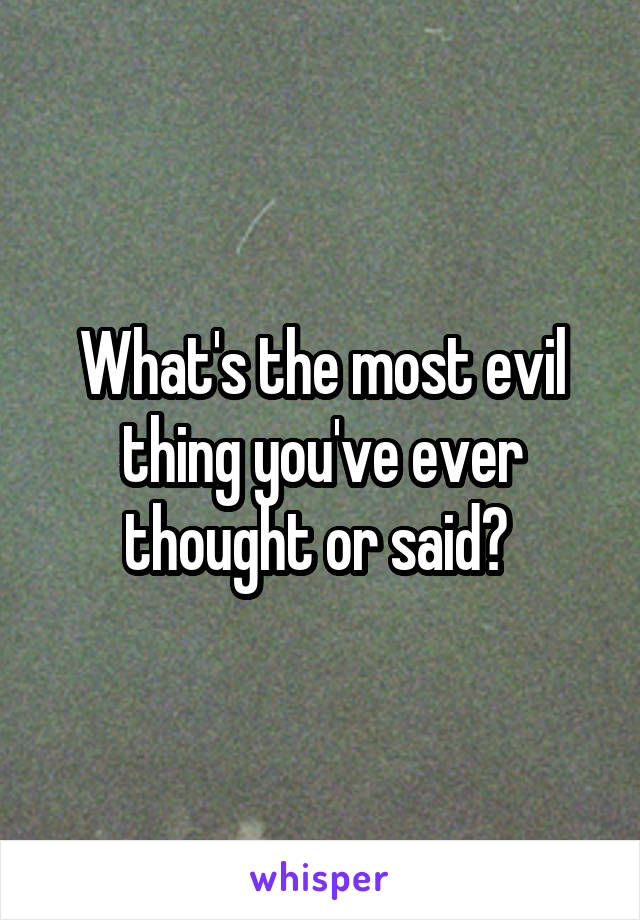 What's the most evil thing you've ever thought or said?