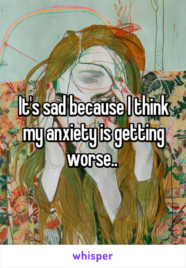 It's sad because I think my anxiety is getting worse..
