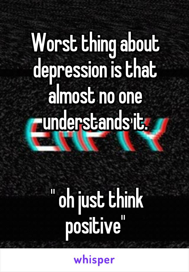 "Worst thing about depression is that almost no one understands it.    "" oh just think positive"""