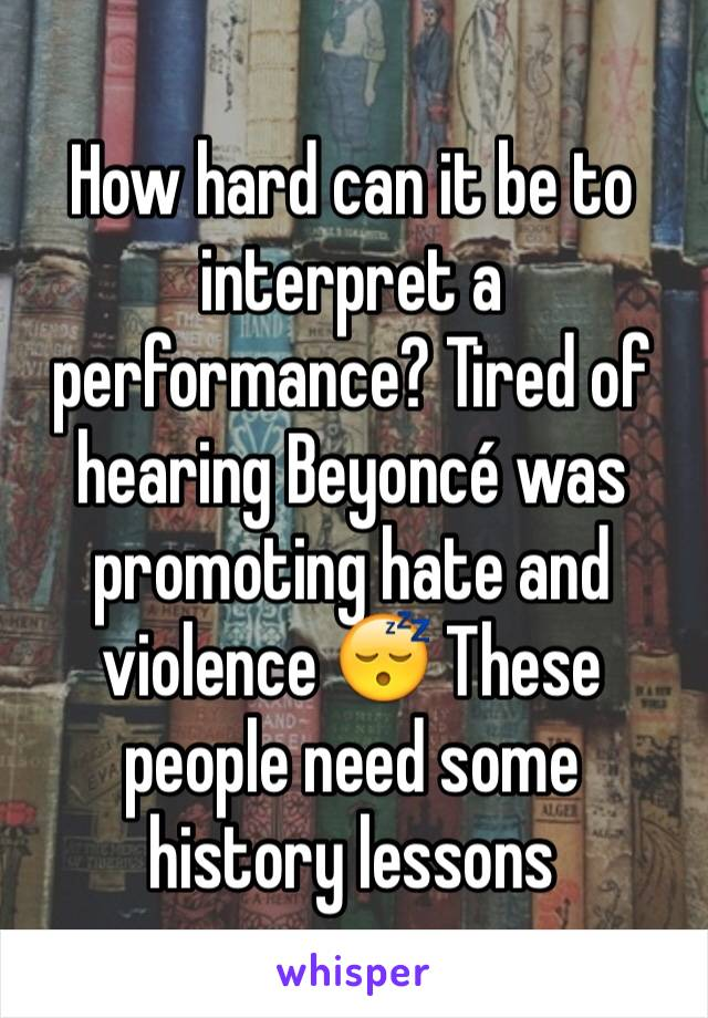 How hard can it be to interpret a performance? Tired of hearing Beyoncé was promoting hate and violence 😴 These people need some history lessons
