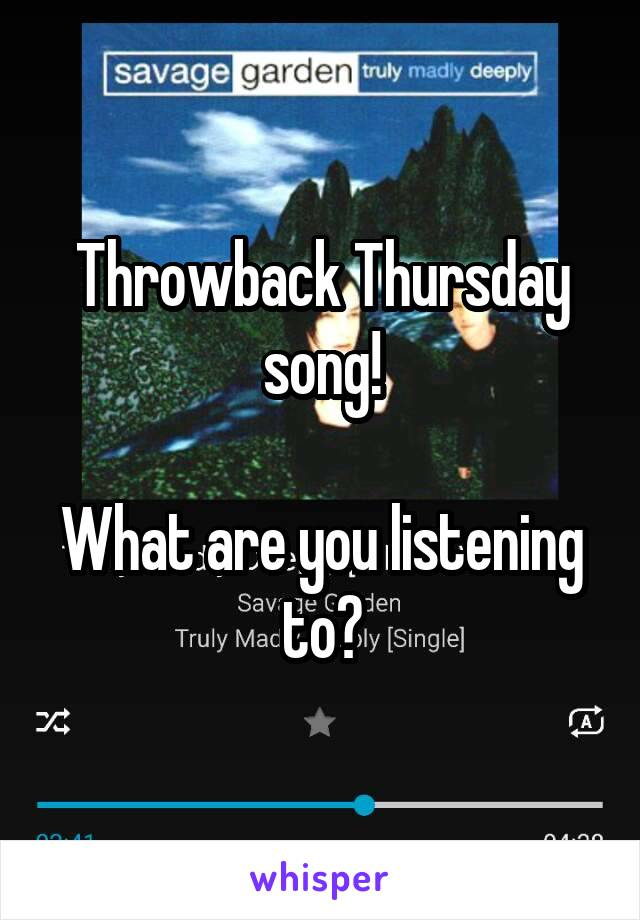 Throwback Thursday song!  What are you listening to?
