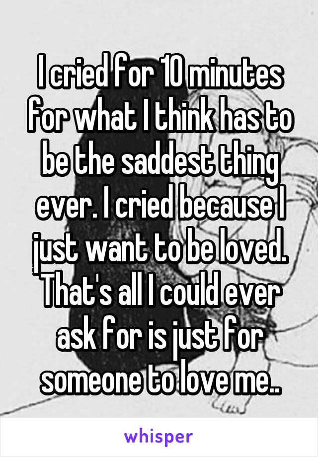 I cried for 10 minutes for what I think has to be the saddest thing ever. I cried because I just want to be loved. That's all I could ever ask for is just for someone to love me..