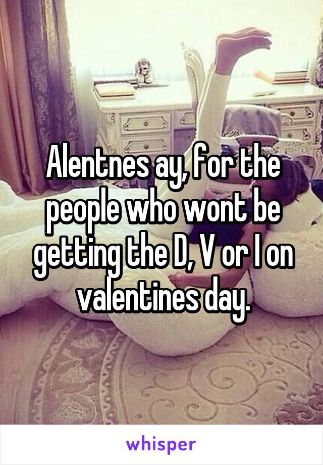 Alentnes ay, for the people who wont be getting the D, V or I on valentines day.
