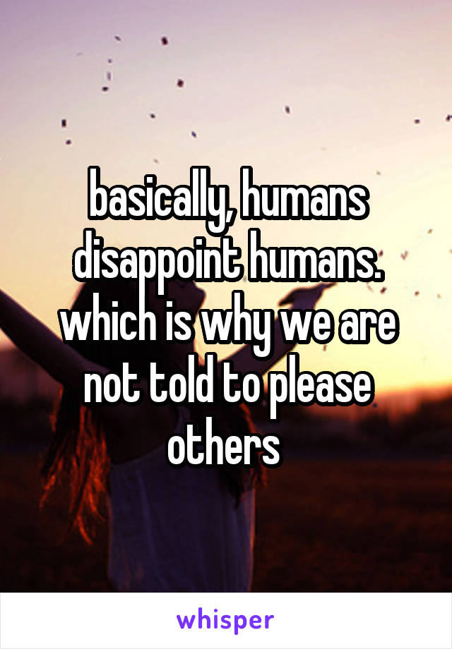 basically, humans disappoint humans. which is why we are not told to please others
