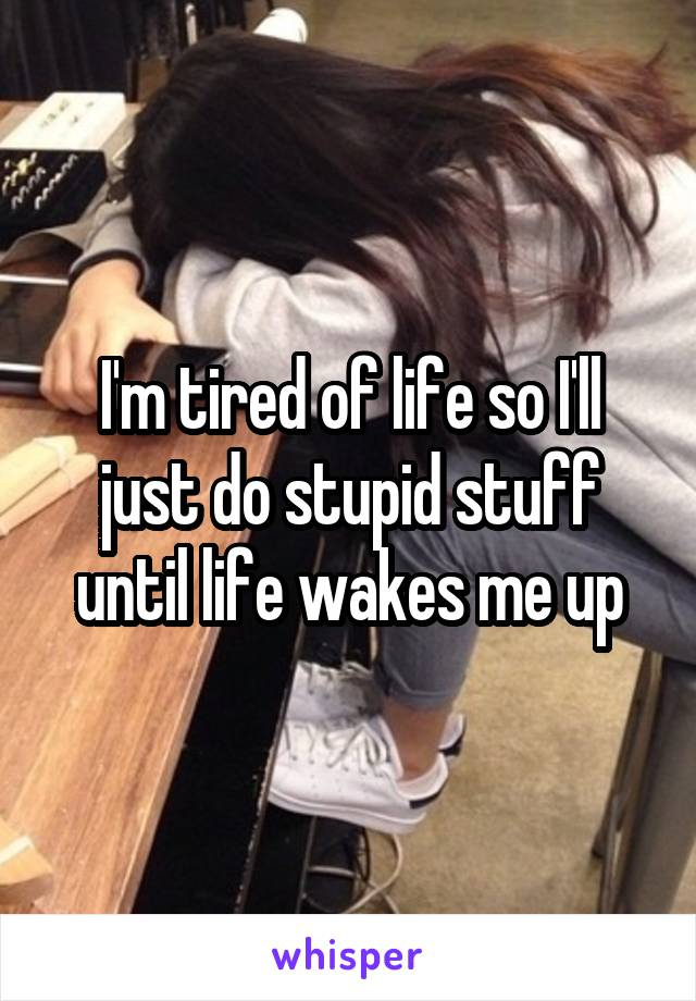 I'm tired of life so I'll just do stupid stuff until life wakes me up