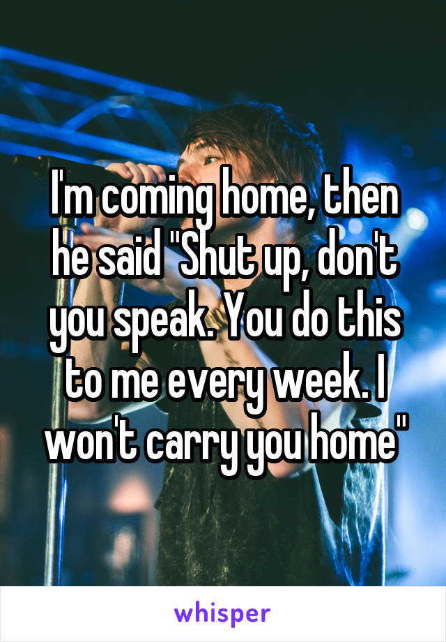 "I'm coming home, then he said ""Shut up, don't you speak. You do this to me every week. I won't carry you home"""