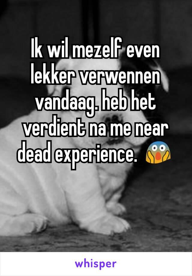 Ik wil mezelf even lekker verwennen vandaag. heb het verdient na me near dead experience. 😱