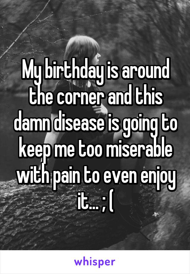 My birthday is around the corner and this damn disease is going to keep me too miserable with pain to even enjoy it... ; (