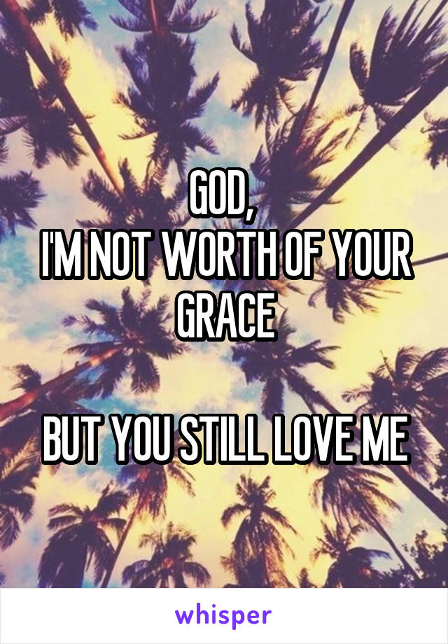 GOD,  I'M NOT WORTH OF YOUR GRACE  BUT YOU STILL LOVE ME