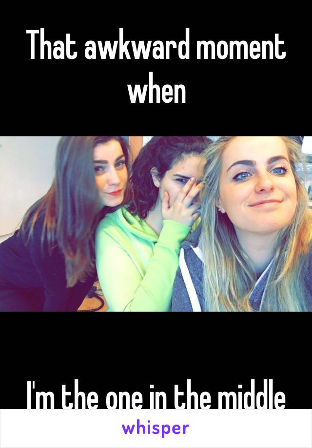 That awkward moment when       I'm the one in the middle