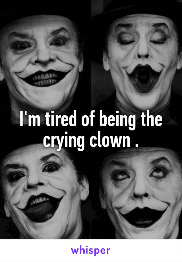 I'm tired of being the crying clown .