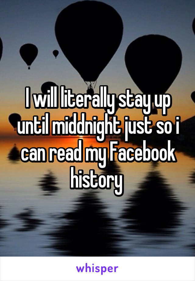 I will literally stay up until middnight just so i can read my Facebook history