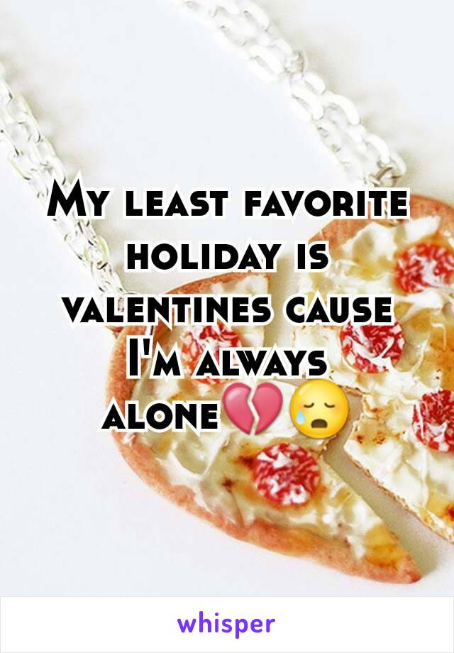 My least favorite holiday is valentines cause I'm always alone💔😥
