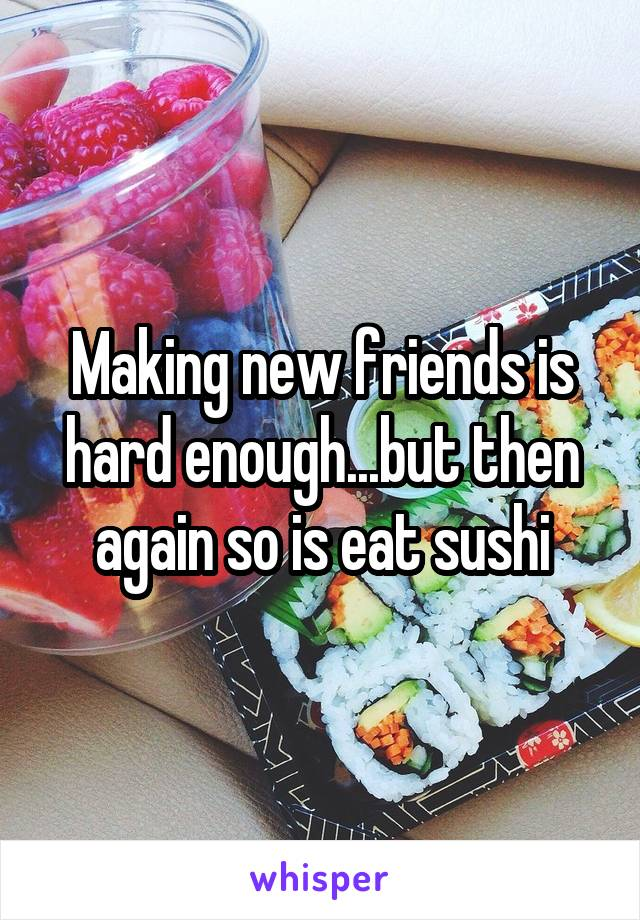 Making new friends is hard enough...but then again so is eat sushi